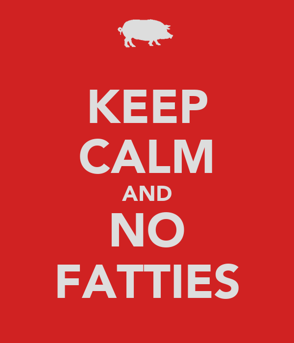 KEEP CALM AND NO FATTIES