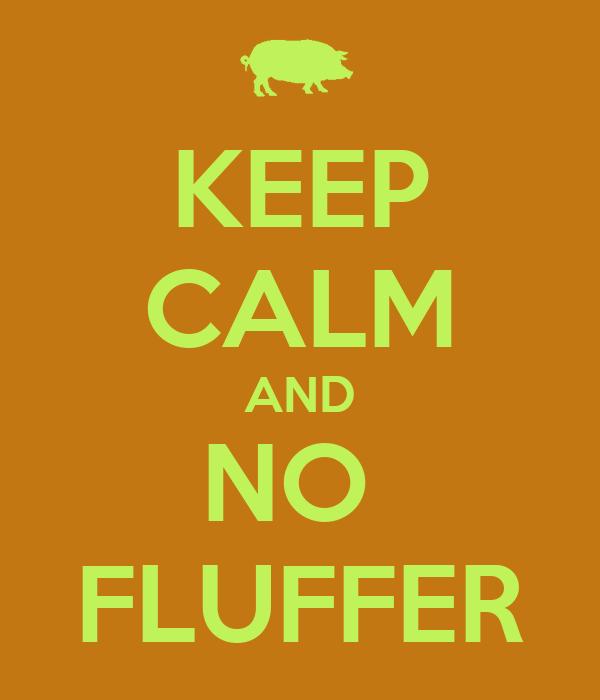 KEEP CALM AND NO  FLUFFER