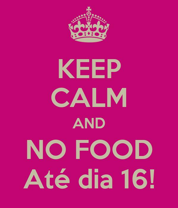 KEEP CALM AND NO FOOD Até dia 16!