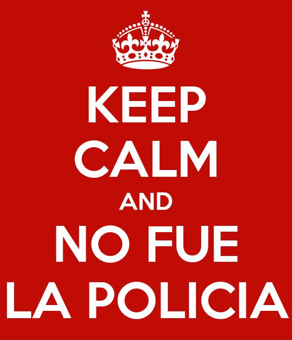 KEEP CALM AND NO FUE LA POLICIA