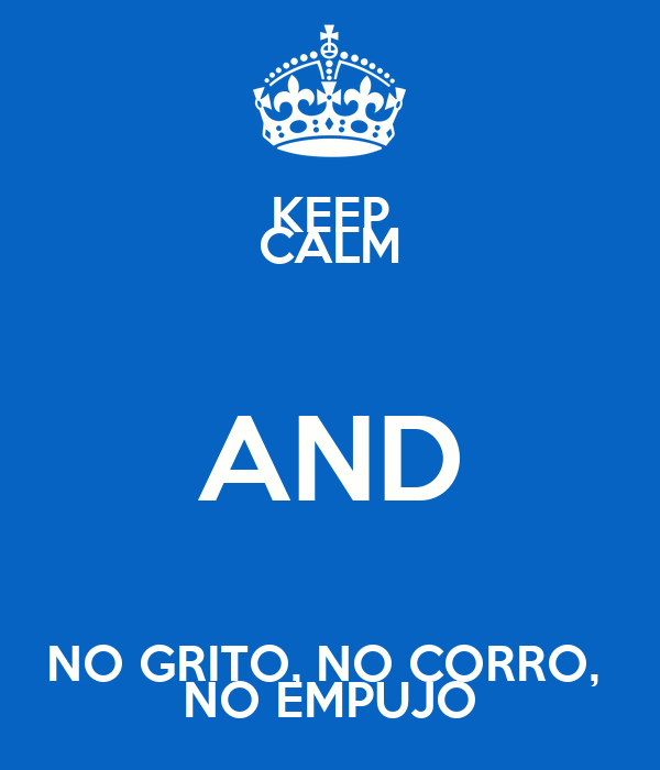 KEEP CALM AND NO GRITO, NO CORRO,  NO EMPUJO