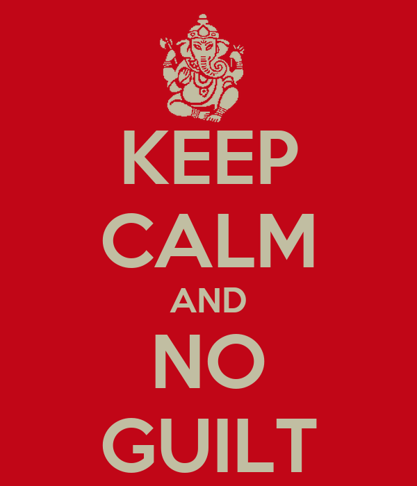 KEEP CALM AND NO GUILT