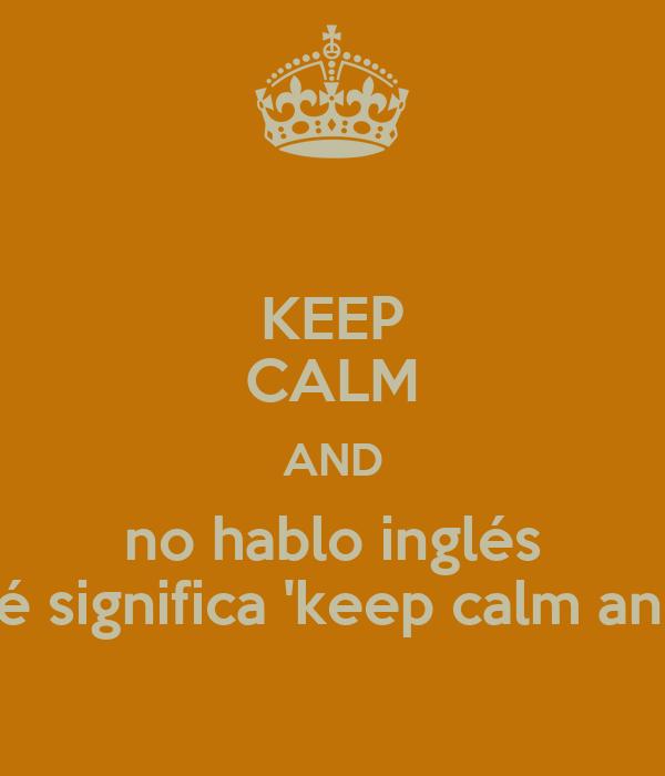 KEEP CALM AND no hablo inglés qué significa 'keep calm and'?