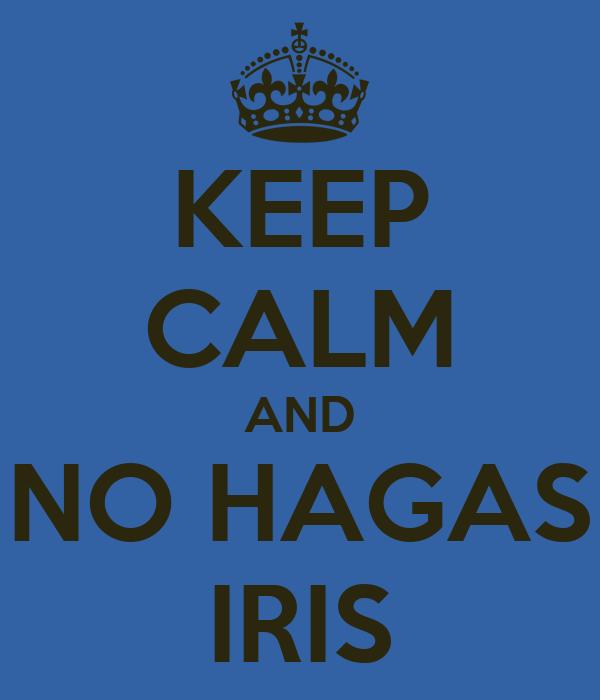 KEEP CALM AND NO HAGAS IRIS