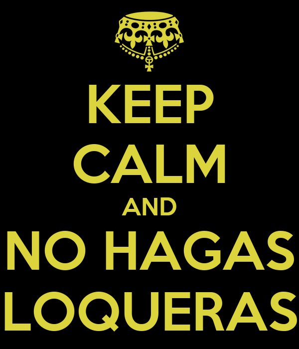 KEEP CALM AND NO HAGAS LOQUERAS
