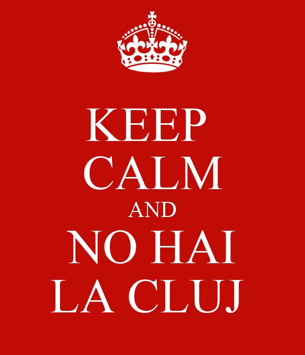 KEEP  CALM AND NO HAI LA CLUJ