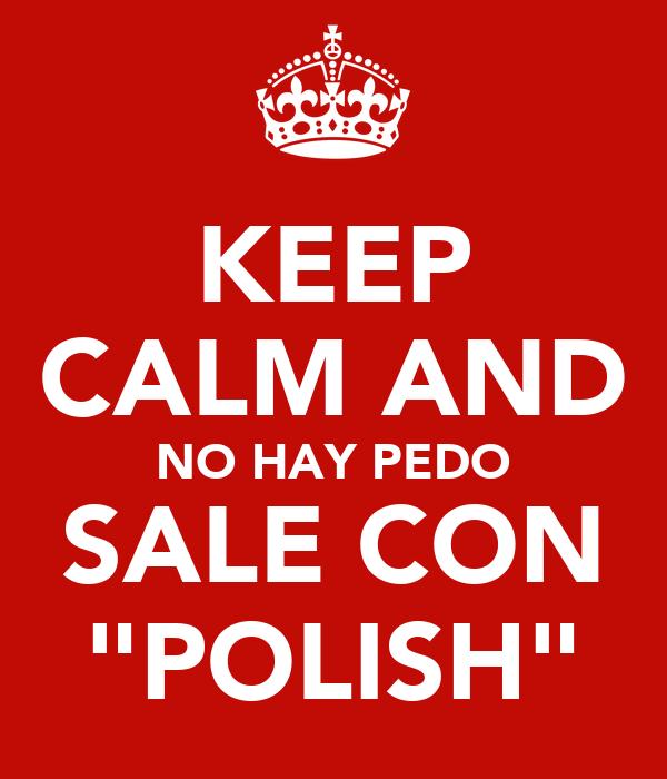 "KEEP CALM AND NO HAY PEDO SALE CON ""POLISH"""