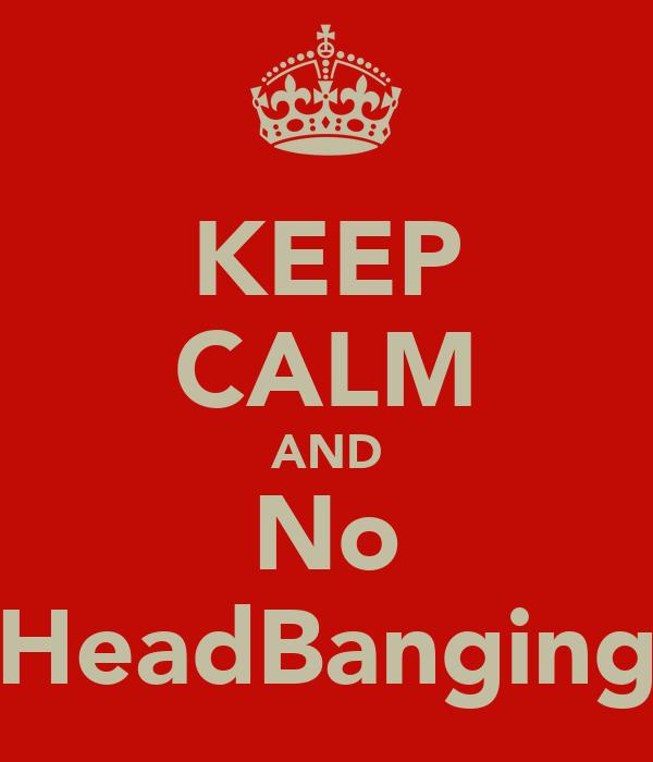 KEEP CALM AND No HeadBanging