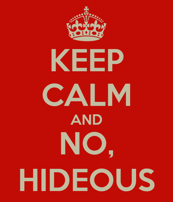 KEEP CALM AND NO, HIDEOUS
