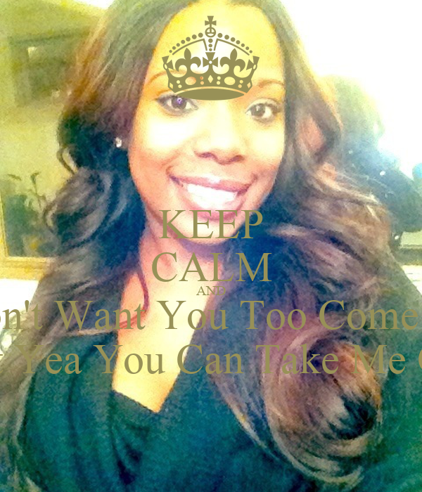KEEP CALM AND No I Don't Want You Too Come See Me But Yea You Can Take Me Out