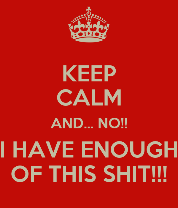 KEEP CALM AND... NO!! I HAVE ENOUGH OF THIS SHIT!!!