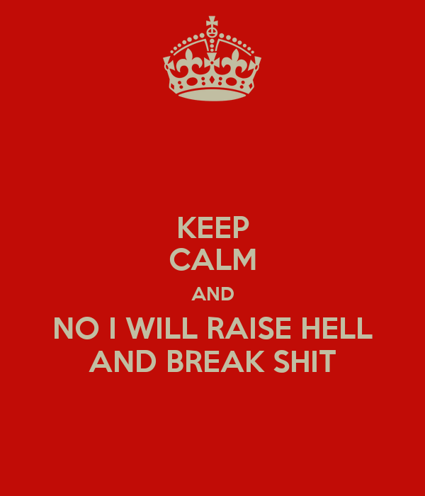 KEEP CALM AND NO I WILL RAISE HELL AND BREAK SHIT