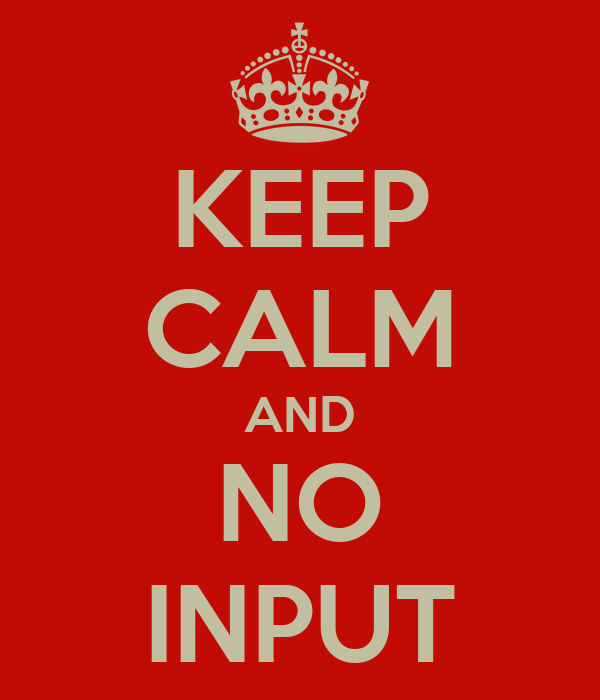 KEEP CALM AND NO INPUT