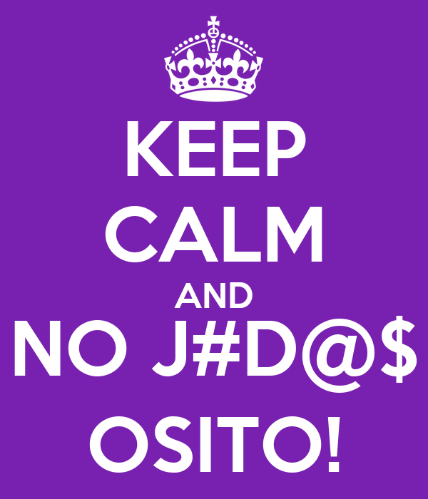 KEEP CALM AND NO J#D@$ OSITO!