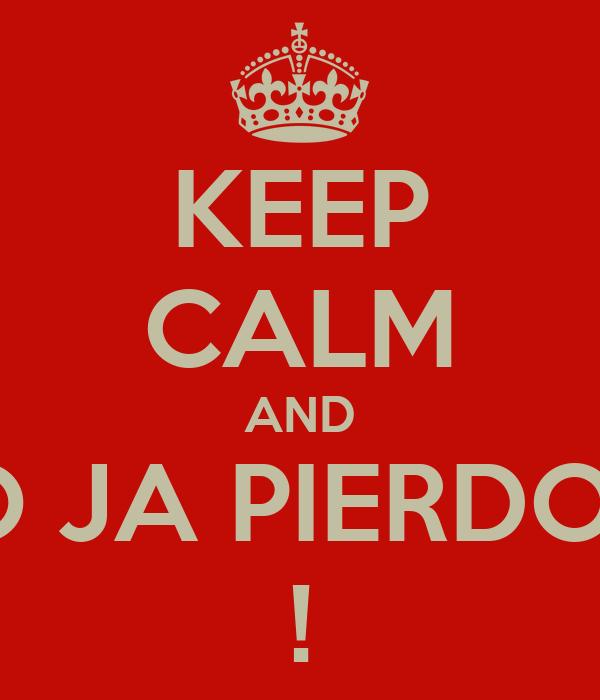 KEEP CALM AND NO JA PIERDOLE !