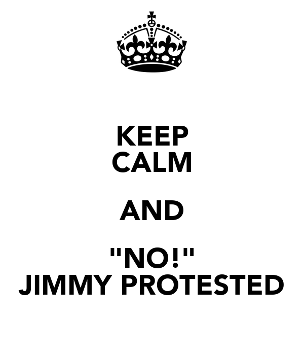 """KEEP CALM AND """"NO!"""" JIMMY PROTESTED"""