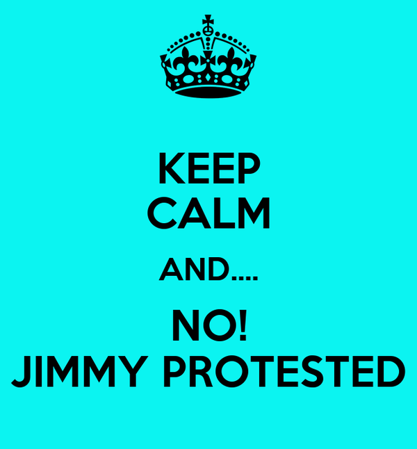 KEEP CALM AND.... NO! JIMMY PROTESTED