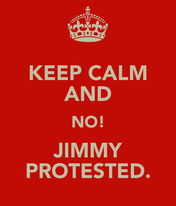 KEEP CALM AND NO! JIMMY PROTESTED.