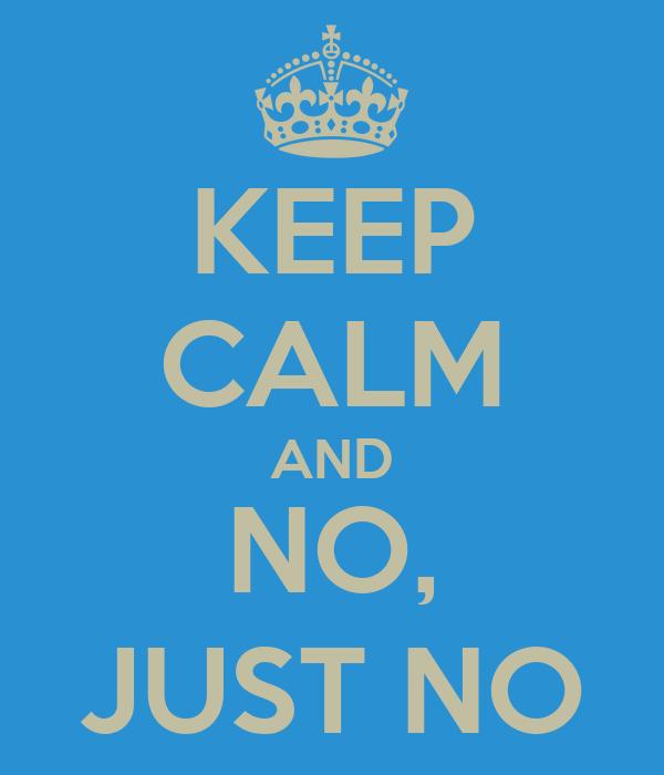 KEEP CALM AND NO, JUST NO