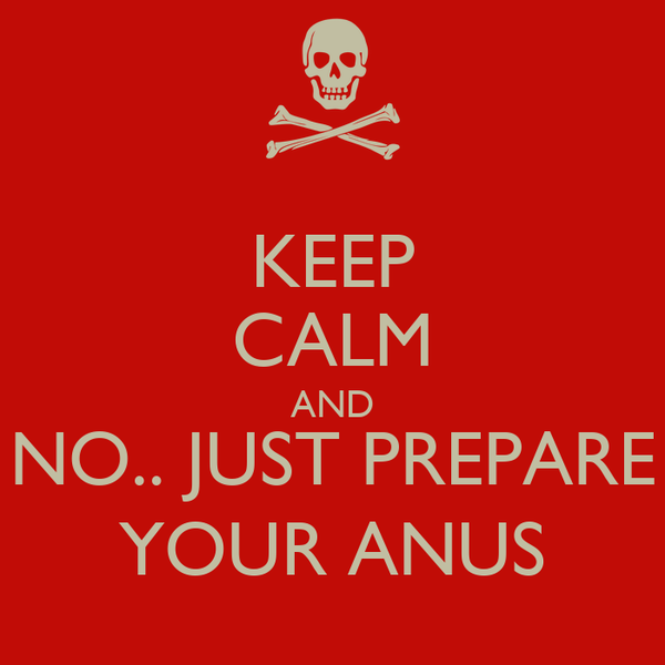 KEEP CALM AND NO.. JUST PREPARE YOUR ANUS