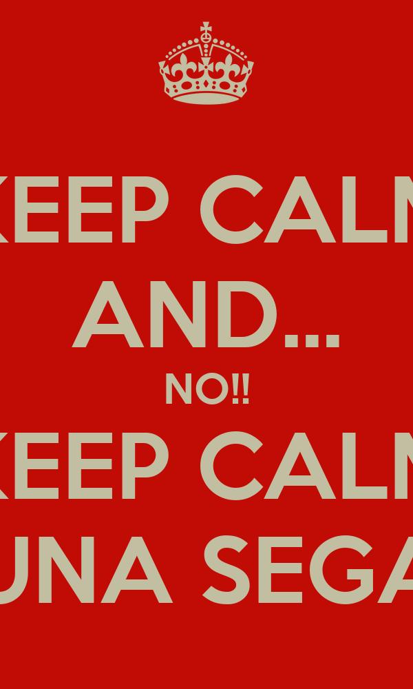 KEEP CALM AND... NO!! KEEP CALM UNA SEGA