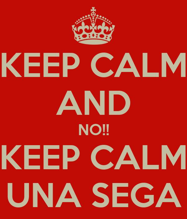 KEEP CALM AND NO!! KEEP CALM UNA SEGA