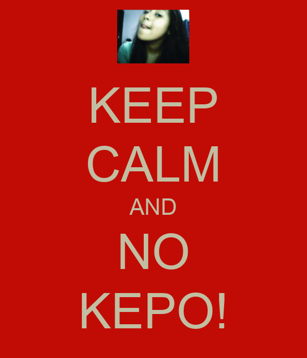 KEEP CALM AND NO KEPO!