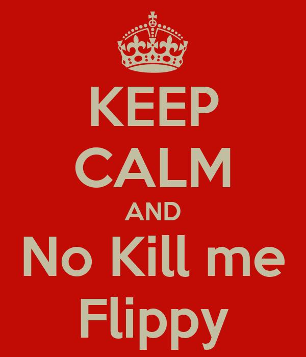 KEEP CALM AND No Kill me Flippy