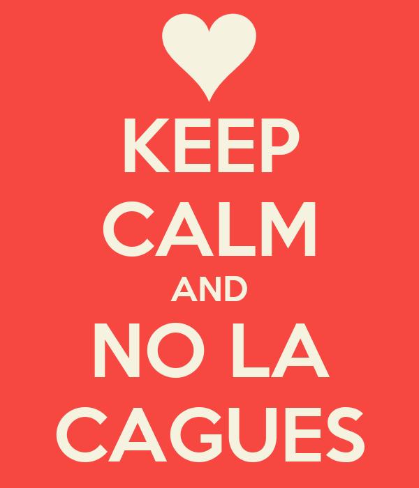 KEEP CALM AND NO LA CAGUES