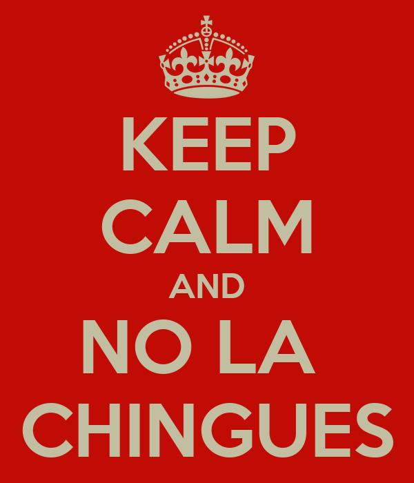 KEEP CALM AND NO LA  CHINGUES