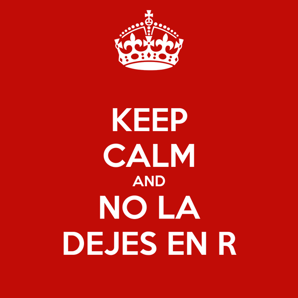 KEEP CALM AND NO LA DEJES EN R