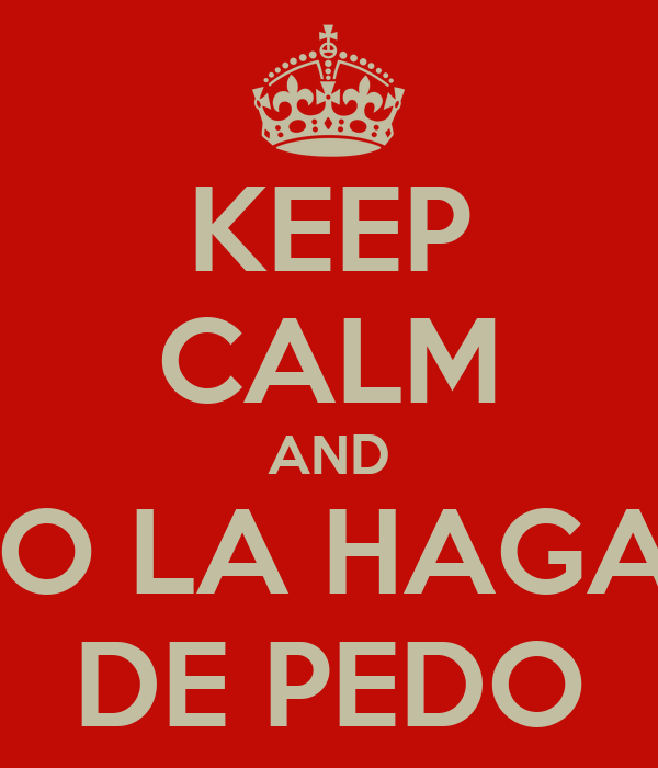 KEEP CALM AND NO LA HAGAS DE PEDO