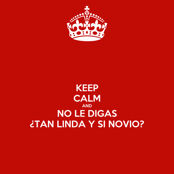 KEEP CALM AND NO LE DIGAS ¿TAN LINDA Y SI NOVIO?
