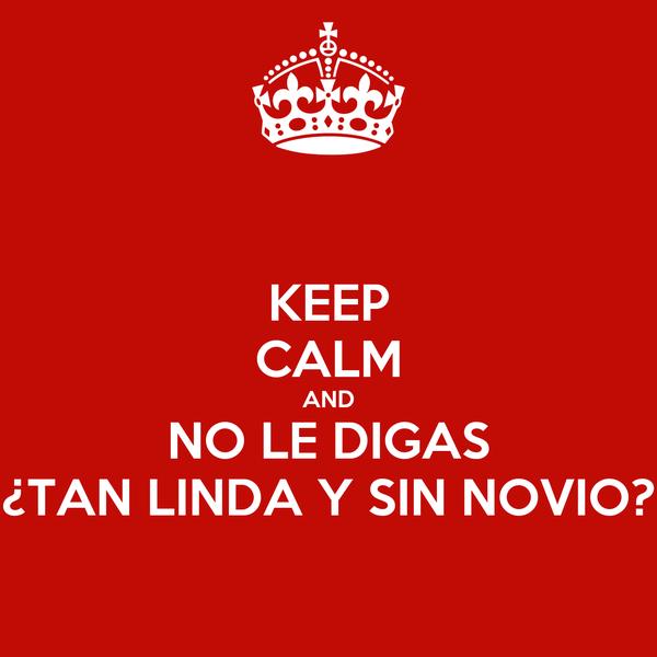 KEEP CALM AND NO LE DIGAS ¿TAN LINDA Y SIN NOVIO?