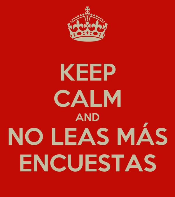 KEEP CALM AND NO LEAS MÁS ENCUESTAS