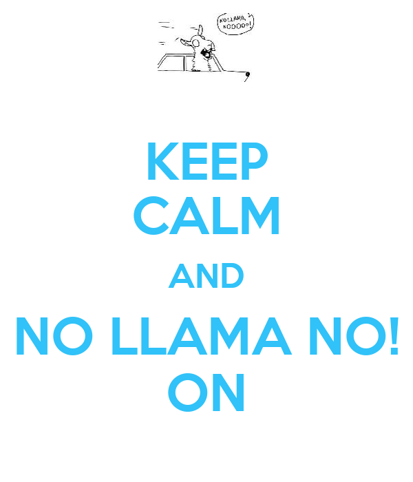 KEEP CALM AND NO LLAMA NO! ON