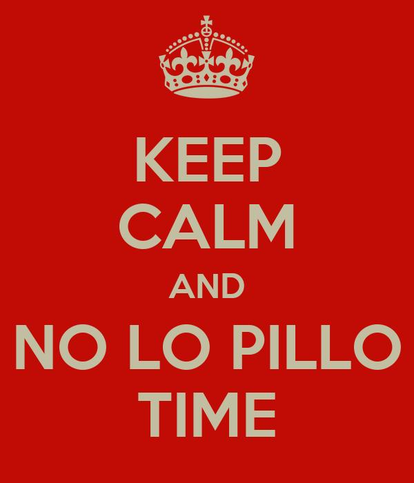 KEEP CALM AND NO LO PILLO TIME