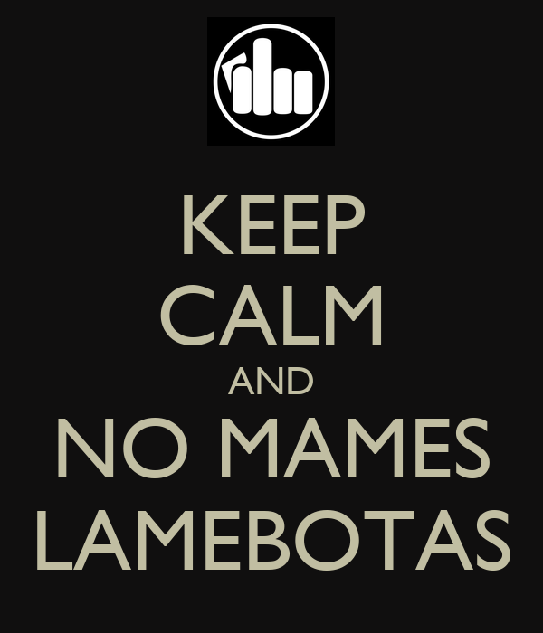 KEEP CALM AND NO MAMES LAMEBOTAS