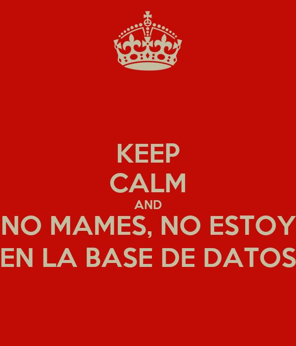 KEEP CALM AND NO MAMES, NO ESTOY EN LA BASE DE DATOS