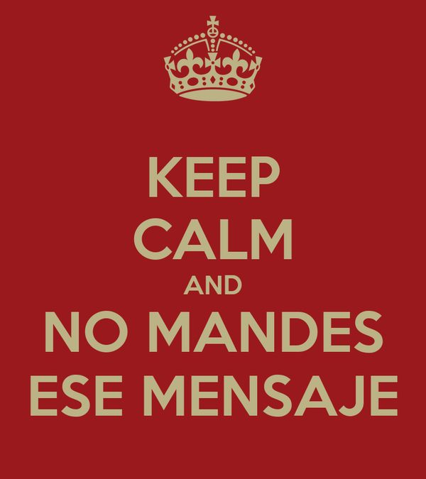 KEEP CALM AND NO MANDES ESE MENSAJE