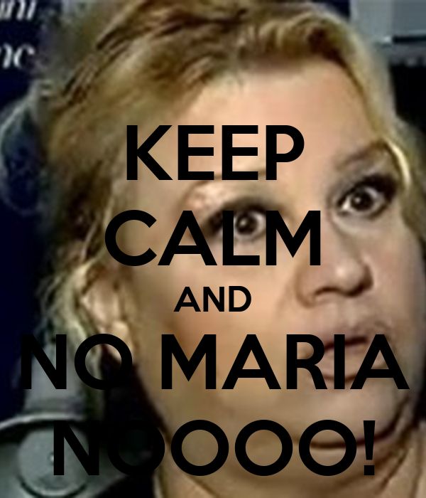 KEEP CALM AND NO MARIA NOOOO!