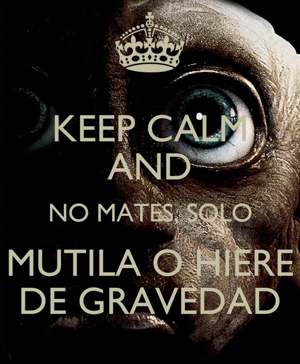 KEEP CALM AND NO MATES, SOLO MUTILA O HIERE DE GRAVEDAD