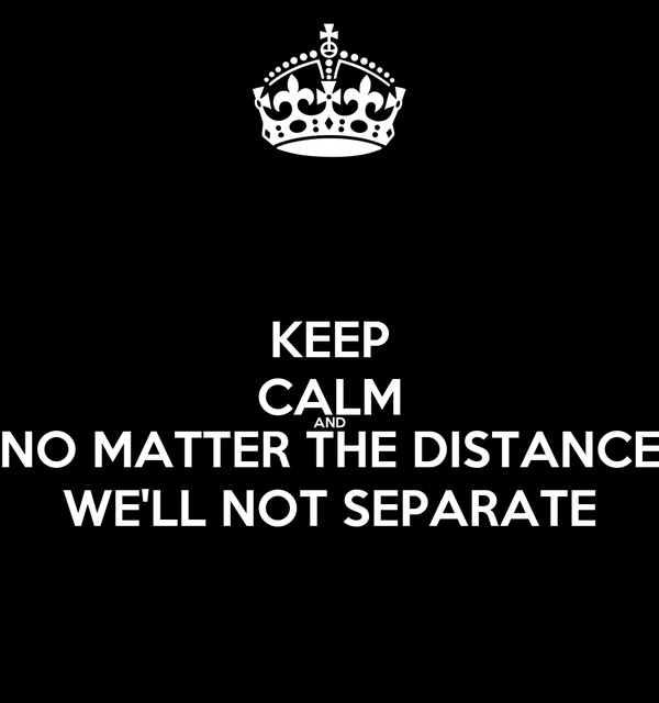 KEEP CALM AND NO MATTER THE DISTANCE WE'LL NOT SEPARATE