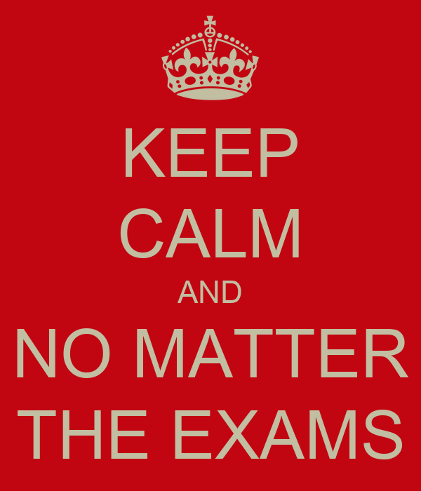 KEEP CALM AND NO MATTER THE EXAMS
