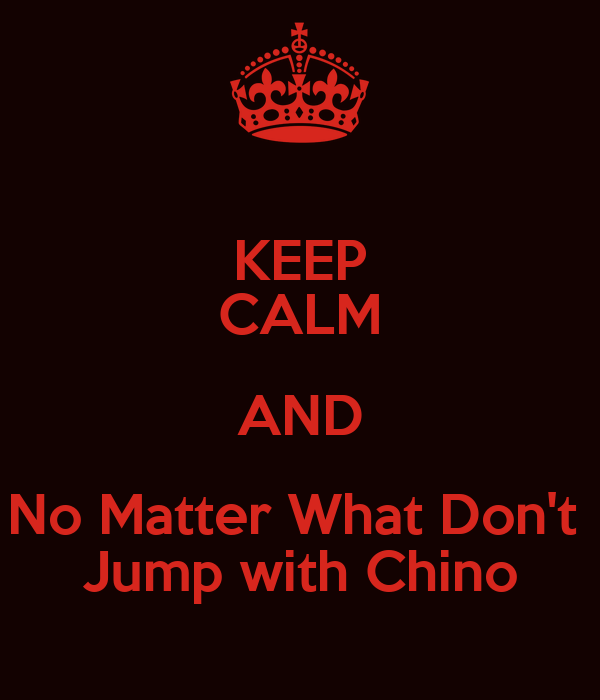 KEEP CALM AND No Matter What Don't  Jump with Chino