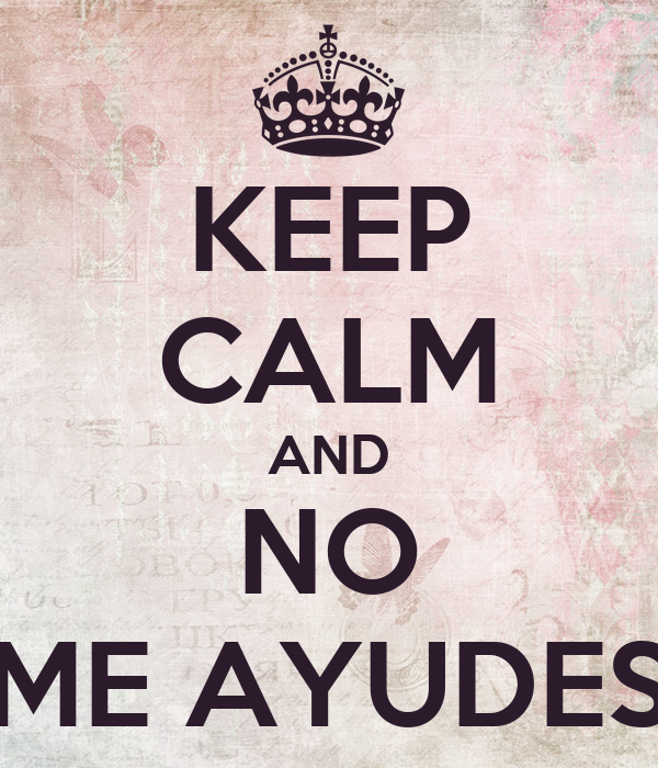 KEEP CALM AND NO ME AYUDES
