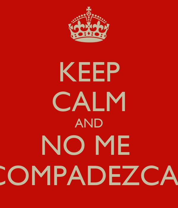 KEEP CALM AND NO ME  COMPADEZCAS