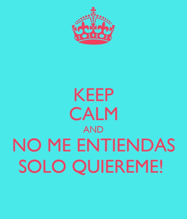KEEP CALM AND NO ME ENTIENDAS SOLO QUIEREME!