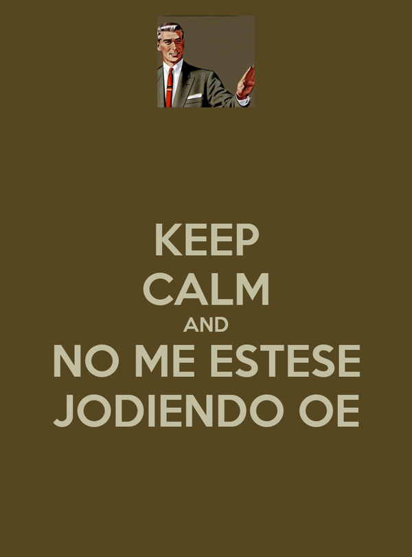 KEEP CALM AND NO ME ESTESE JODIENDO OE