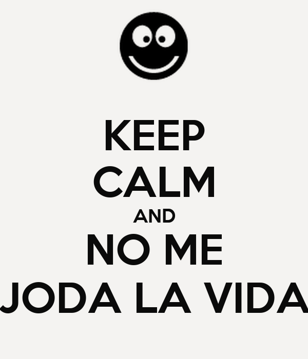 KEEP CALM AND NO ME JODA LA VIDA